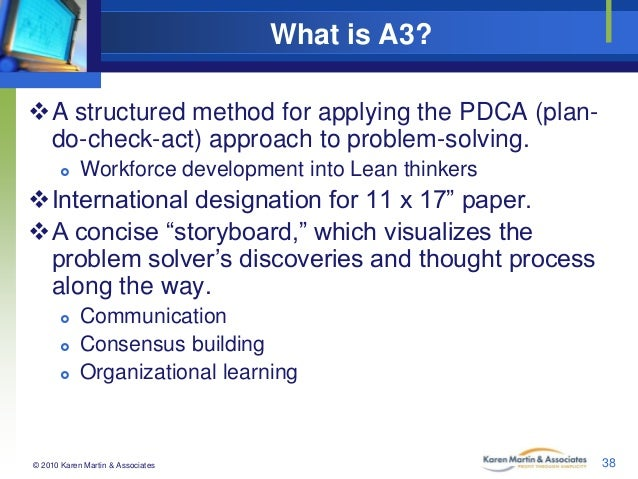 What is A3? A structured method for applying the PDCA (plando-check-act) approach to problem-solving.   Workforce develo...