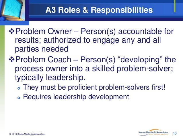 A3 Roles & Responsibilities Problem Owner – Person(s) accountable for results; authorized to engage any and all parties n...