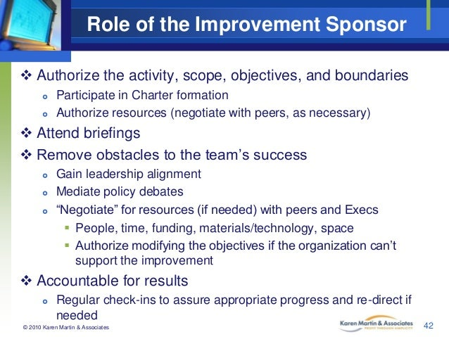 Role of the Improvement Sponsor  Authorize the activity, scope, objectives, and boundaries    Participate in Charter fo...