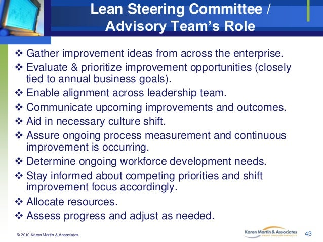 Lean Steering Committee / Advisory Team's Role  Gather improvement ideas from across the enterprise.  Evaluate & priorit...