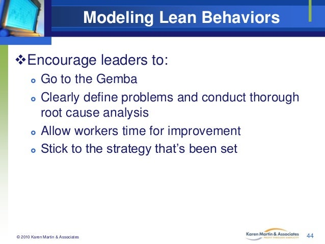 Modeling Lean Behaviors Encourage leaders to:        Go to the Gemba Clearly define problems and conduct thorough roo...