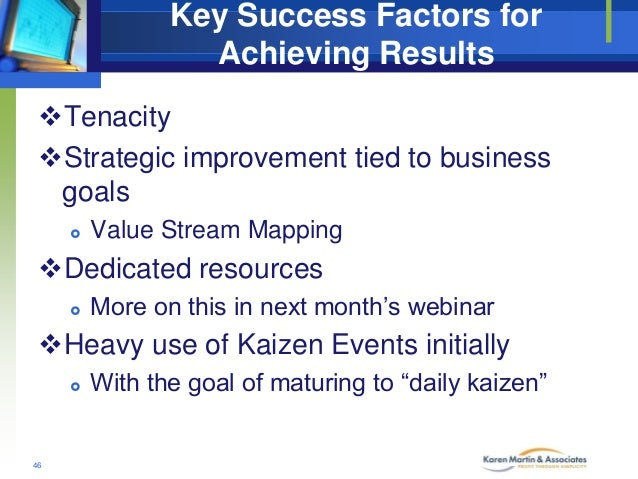 Key Success Factors for Achieving Results Tenacity Strategic improvement tied to business goals   Value Stream Mapping ...