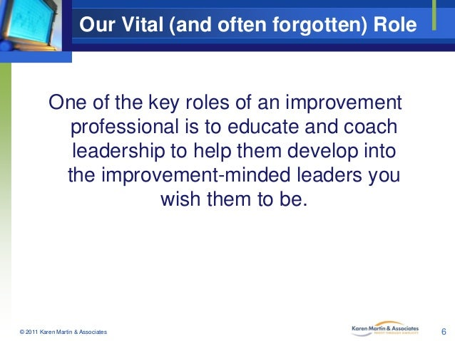 Our Vital (and often forgotten) Role  One of the key roles of an improvement professional is to educate and coach leadersh...