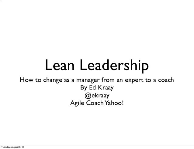Lean Leadership How to change as a manager from an expert to a coach By Ed Kraay @ekraay Agile CoachYahoo! Tuesday, August...