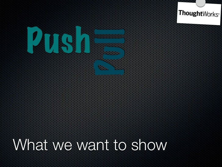 Push            Pull Flow    Systems       Thinking  What we want to show