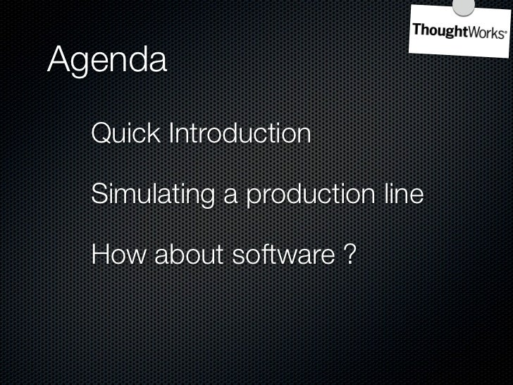 Agenda   Quick Introduction    Simulating a production line    How about software ?