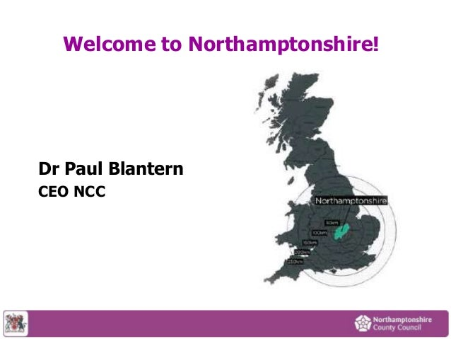 Welcome to Northamptonshire!  Dr Paul Blantern CEO NCC