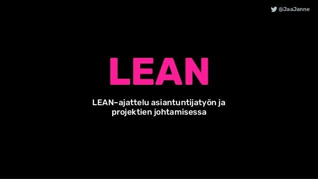 LEAN @JaaJanne LEAN–ajattelu asiantuntijatyön ja projektien johtamisessa