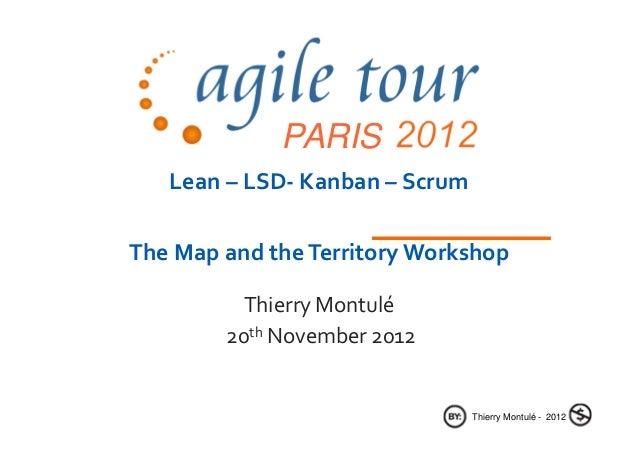 PARIS   Lean – LSD- Kanban – ScrumThe Map and the Territory Workshop          Thierry Montulé        20th November 2012   ...