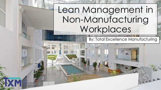 Lean Management in Non-Manufacturing Workplaces By: Total Excellence Manufacturing