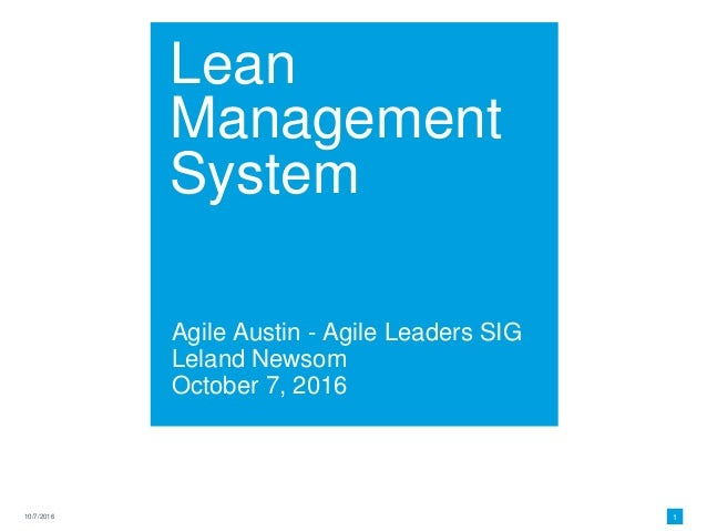 Lean Management System Agile Austin - Agile Leaders SIG Leland Newsom October 7, 2016 10/7/2016 1