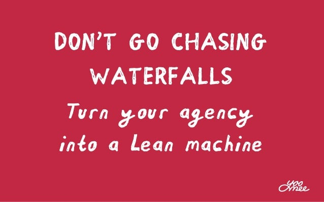 DON'T GO CHASING WATERFALLS Turn your agency into a Lean machine