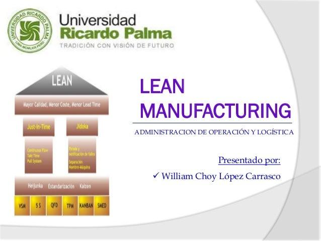 LEAN MANUFACTURINGADMINISTRACION DE OPERACIÓN Y LOGÍSTICA                    Presentado por:     William Choy López Carra...