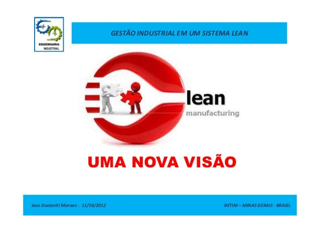 GESTÃO INDUSTRIAL EM UM SISTEMA LEAN Jose Donizetti Moraes - 11/10/2012 BETIM – MINAS GERAIS - BRASIL UMA NOVA VISÃO