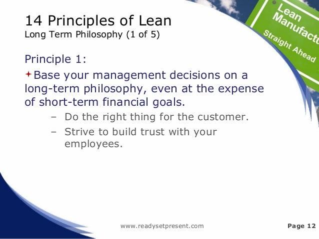 14 Principles of Lean Long Term Philosophy (1 of 5) Principle 1: Base your management decisions on a long-term philosophy...