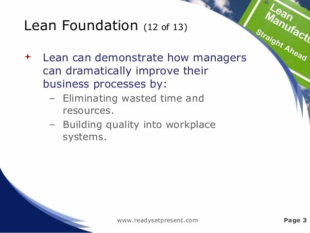 Lean Foundation (12 of 13)  Lean can demonstrate how managers can dramatically improve their business processes by: – Eli...