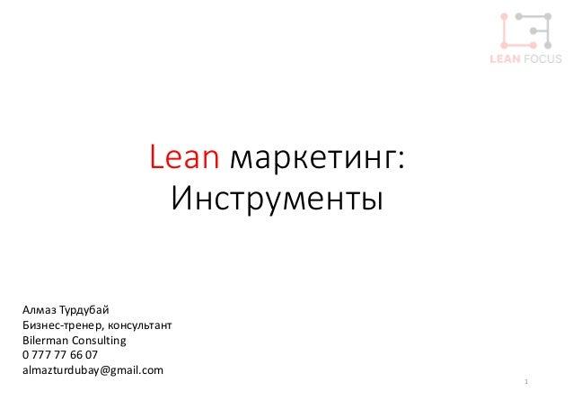 Lean маркетинг: Инструменты 1 Алмаз Турдубай Бизнес-тренер, консультант Bilerman Consulting 0 777 77 66 07 almazturdubay@g...