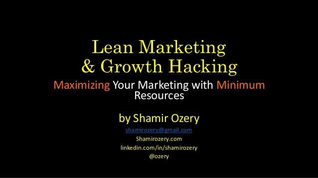 Lean Marketing & Growth Hacking Maximizing Your Marketing with Minimum Resources by Shamir Ozery shamirozery@gmail.com Sha...