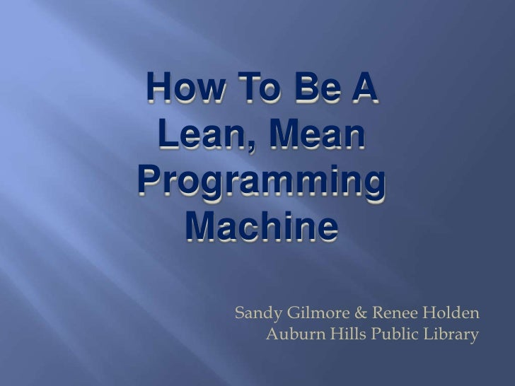 How To Be A <br />Lean, Mean<br />Programming Machine<br />Sandy Gilmore & Renee Holden<br />Auburn Hills Public Library<b...