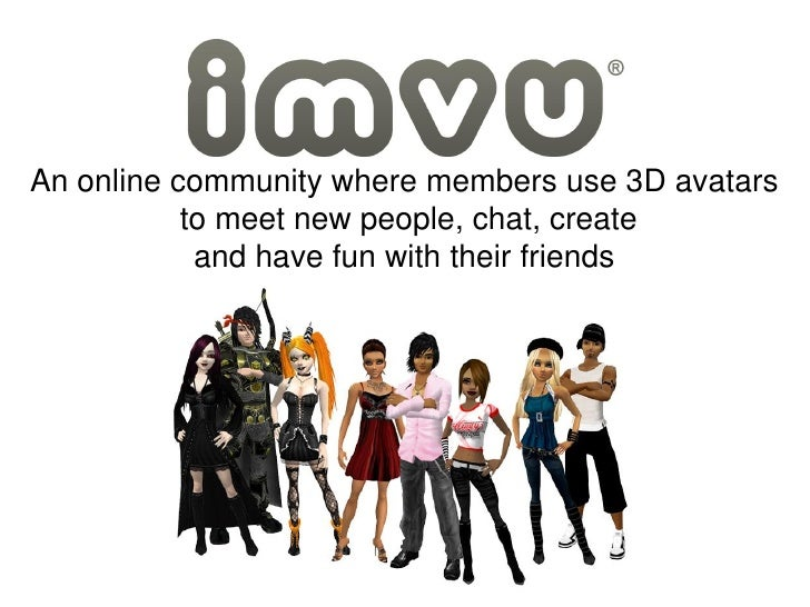 An online community where members use 3D avatars            to meet new people, chat, create             and have fun with...