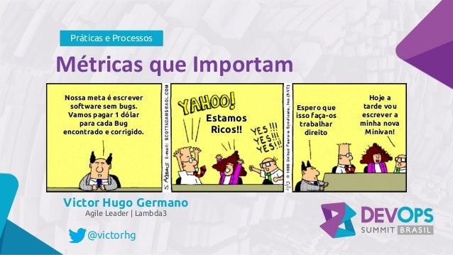 MétricasqueImportam Victor Hugo Germano Agile Leader | Lambda3 Práticas e Processos @victorhg Nossa meta é escrever soft...