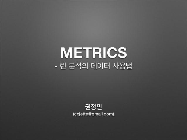 METRICS - 린 분석의 데이터 사용법 권정민 (cojette@gmail.com)