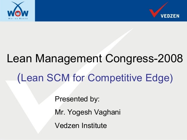 Lean Management Congress-2008 (Lean SCM for Competitive Edge)        Presented by:        Mr. Yogesh Vaghani        Vedzen...