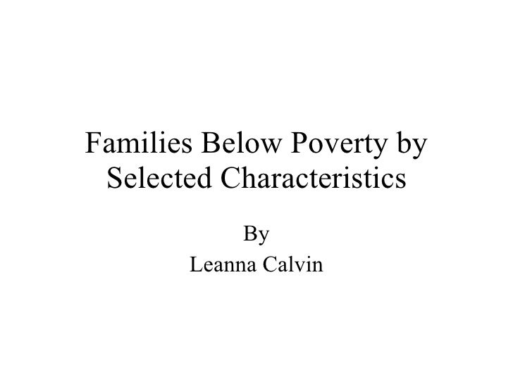Families Below Poverty by Selected Characteristics By Leanna Calvin
