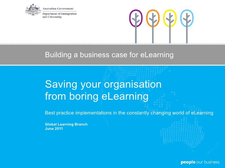 Building a business case for eLearning Saving your organisation  from boring eLearning Best practice implementations in th...