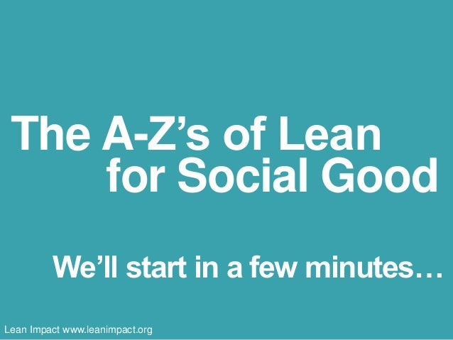 The A-Z's of Lean  for Social Good  We'll start in a few minutes…  Lean Impact www.leanimpact.org