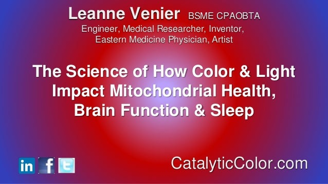 The Science of How Color & Light Impact Mitochondrial Health, Brain Function & Sleep Leanne Venier BSME CPAOBTA Engineer, ...