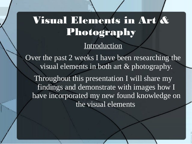 Visual Elements in Art &        Photography                  IntroductionOver the past 2 weeks I have been researching the...