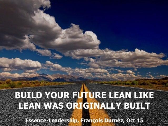 BUILD YOUR FUTURE LEAN LIKE LEAN WAS ORIGINALLY BUILT Essence-Leadership, François Durnez, Oct 15