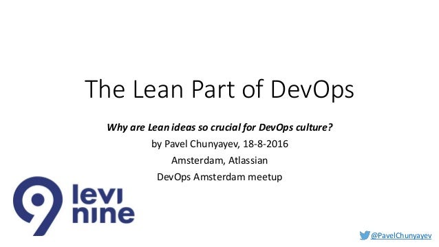 @PavelChunyayev The Lean Part of DevOps Why are Lean ideas so crucial for DevOps culture? by Pavel Chunyayev, 18-8-2016 Am...