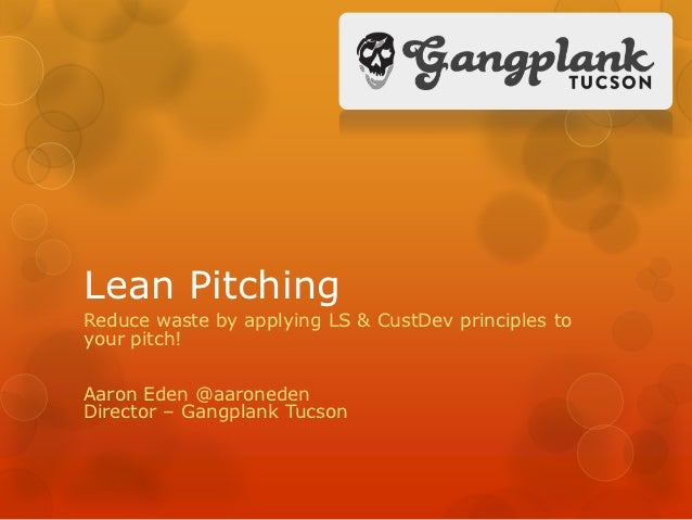 Lean PitchingReduce waste by applying LS & CustDev principles toyour pitch!Aaron Eden @aaronedenDirector – Gangplank Tucson