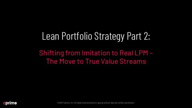 Lean Portfolio Strategy Part 2: Shifting from Imitation to Real LPM - The Move to True Value Streams Slide 2