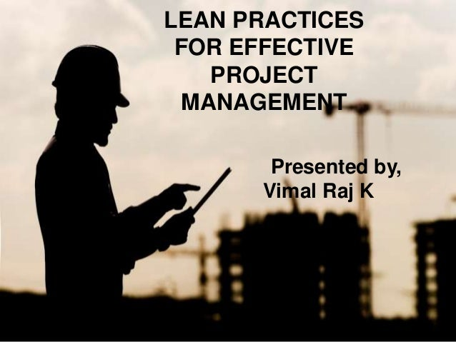 LEAN PRACTICES FOR EFFECTIVE PROJECT MANAGEMENT Presented by, Vimal Raj K