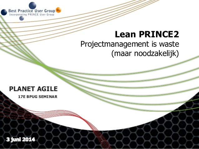. Lean PRINCE2 Projectmanagement is waste (maar noodzakelijk) PLANET AGILE 17E BPUG SEMINAR