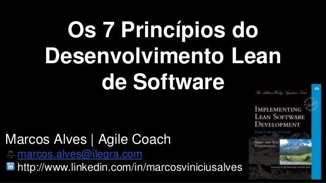 Os 7 Princípios do  Desenvolvimento Lean  de Software  Marcos Alves | Agile Coach  marcos.alves@ilegra.com  http://www.lin...