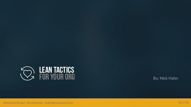 @NickHahnDesign #LeanStartup nhahn@gravityward.com 02.17.15 Leantactics For yourorg @NickHahnDesign #LeanStartup nhahn@gra...