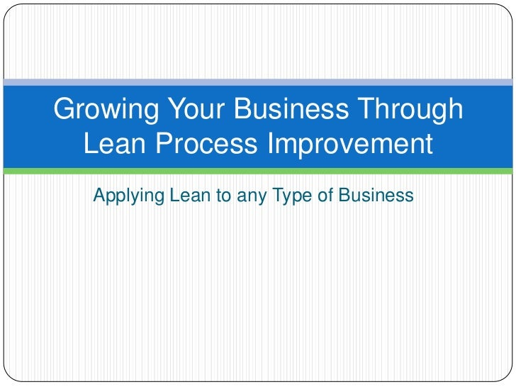 Growing Your Business Through  Lean Process Improvement  Applying Lean to any Type of Business