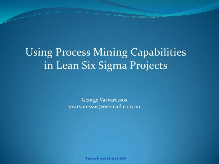 Using Process Mining Capabilitiesin Lean Six Sigma Projects<br />George Varvaressosgvarvaressos@ozemail.com.au<br />Busine...