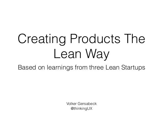 Creating Products The Lean Way Based on learnings from three Lean Startups Volker Gersabeck @thinkingUX