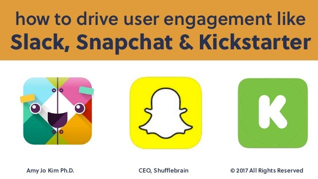 Slack, Snapchat & Kickstarter how to drive user engagement like Amy Jo Kim Ph.D. CEO, Shufflebrain © 2017 All Rights Reserved