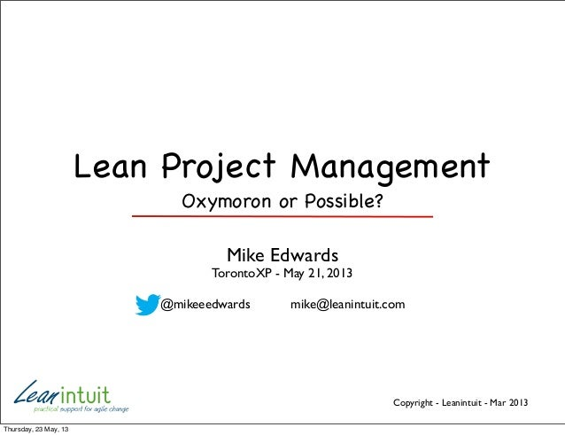 Copyright - Leanintuit - Mar 2013Lean Project ManagementOxymoron or Possible?Mike EdwardsTorontoXP - May 21, 2013@mikeeedw...