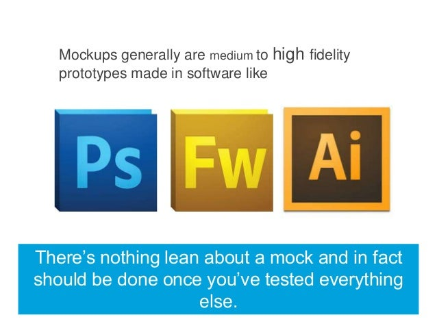 Mockups generally are medium to high fidelity prototypes made in software like  There's nothing lean about a mock and in f...