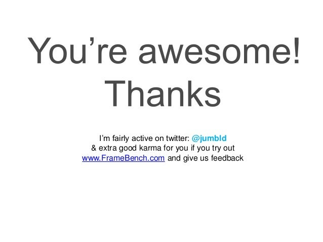 I'm fairly active on twitter: @jumbld & extra good karma for you if you try out www.FrameBench.com and give us feedback