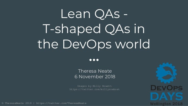 © TheresaNeate 2018 | https://twitter.com/TheresaNeate Lean QAs - T-shaped QAs in the DevOps world Theresa Neate 6 Novembe...