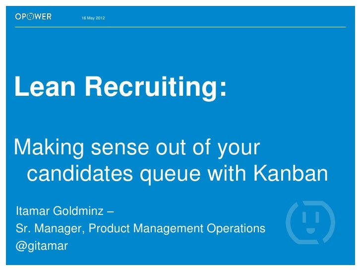 16 May 2012Lean Recruiting:Making sense out of your candidates queue with KanbanItamar Goldminz –Sr. Manager, Product Mana...