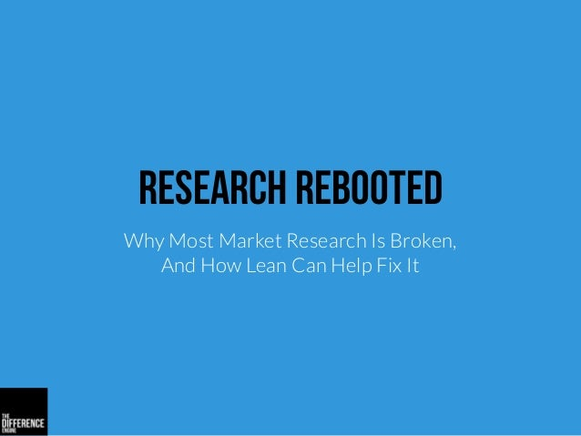 Research Rebooted Why Most Market Research Is Broken, And How Lean Can Help Fix It